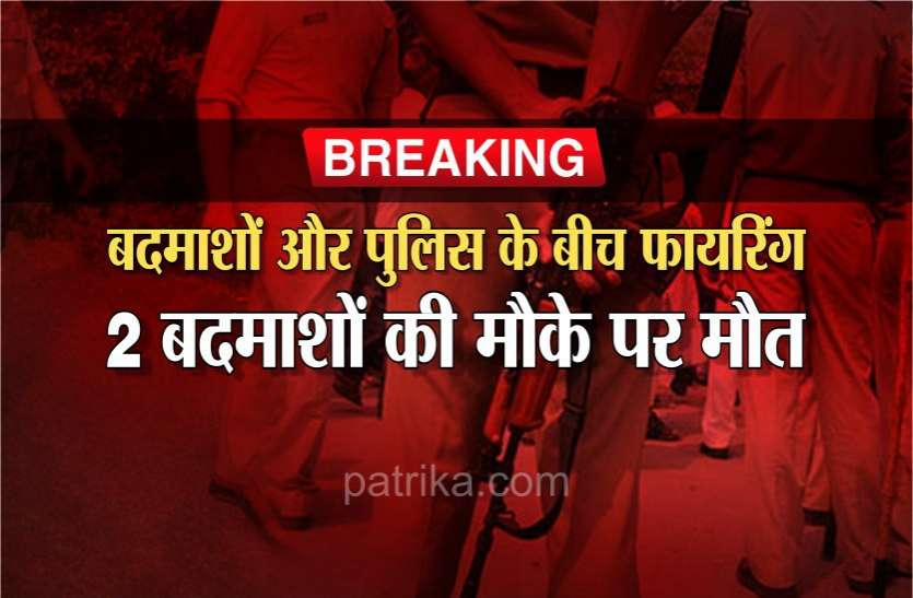 Breaking News : बदमाशों और पुलिस के बीच फायरिंग, 2 बदमाशों की मौके पर मौत