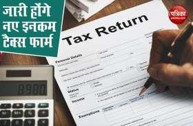 सरकार जारी करेगी नए Income Tax Return forms, इस महीने के अंत तक मिलने होंगे शुरू