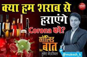 क्या हम शराब से हराएंगे Corona को?: सॉलिड बात with मुकेश केजरीवाल