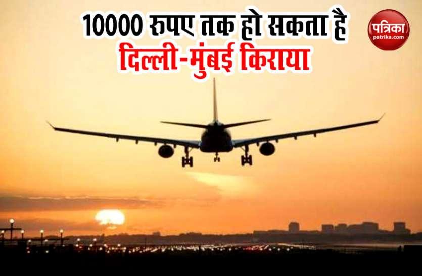 तय हुए फ्लाइट्स के दाम, दिल्ली से मुंबई जाने के लिए खर्च करने पड़ सकते हैं 10000 रूपए