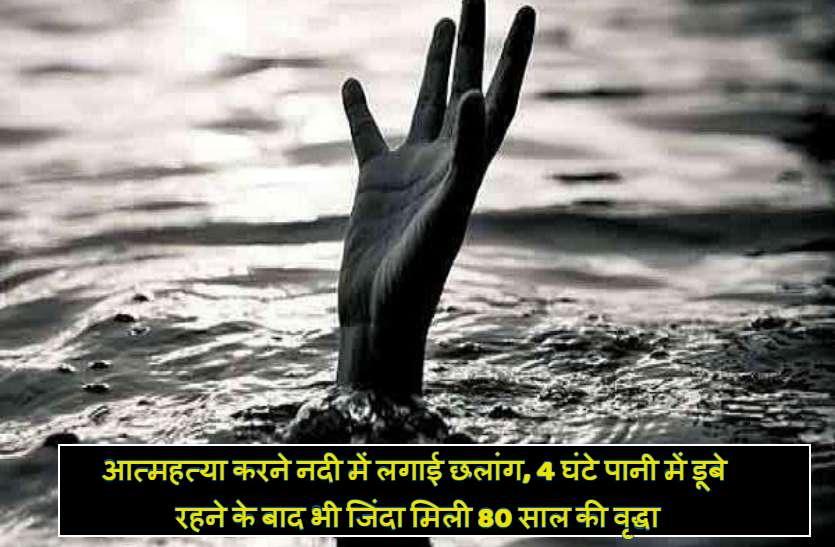 आत्महत्या करने नदी में लगाई छलांग, 4 घंटे पानी में डूबे रहने के बाद भी जिंदा मिली 80 साल की वृद्धा