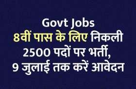 Govt Jobs: 8वीं पास के लिए निकली 2500 पदों पर भर्ती, 9 जुलाई तक करें आवेदन