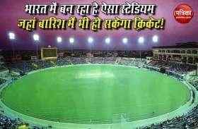 भारत में बन रहा है दुनिया का पहला ऐसा High Tech Stadium, बारिश में भी हो सकेगा मैच