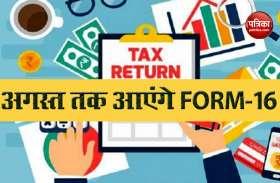 Taxpayers को FORM -16 के लिए करना होगा इंतजार, 7 जुलाई तक जमा होंगे Form-15H