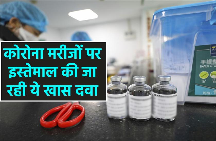 कोरोना मरीजों पर इस्तेमाल की जा रही ये खास दवा, सामने आ रहे सकारात्मक नतीजे