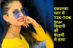 एकतरफा प्यार में TIK-TOK Star शिवानी की बेरहमी से हत्या