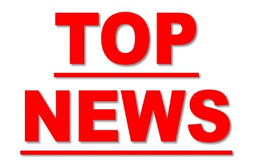 Top News : पूरे प्रदेश में दिन भर बनीं रही सुर्खियां