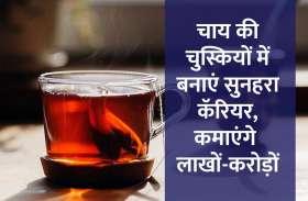 चाय की चुस्कियों में बनाएं सुनहरा कॅरियर, कमाएंगे लाखों-करोड़ों