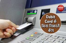 Debit Card न होने पर भी निकाल सकते हैं Cash , जानें कौन बैंक दे रहे हैं ये सुविधा