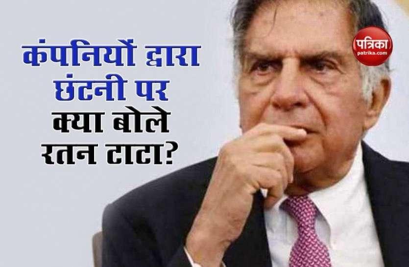 कर्मचारियों की छंटनी पर Ratan Tata ने उठाए कंपनियों पर सवाल, जानिए दिग्गज ने क्या कहा...