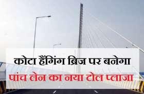 कोटा हैंगिंग ब्रिज पर बनेगा पांच लेन का नया टोल प्लाजा, 22 करोड़ का बजट जारी