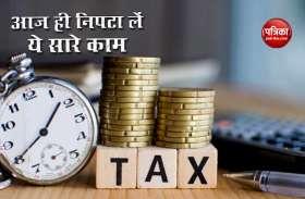Investment से लेकर Tax जमा करने तक आज ही निपटा लें ये काम