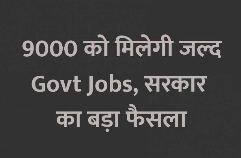 9000 को मिलेगी जल्द सरकारी नौकरी, सरकार का बड़ा फैसला