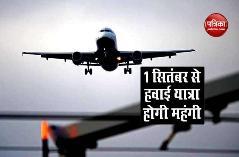1 सितंबर से Flight Ticket के लिए चुकाने होंगे ज्यादा रुपए, सरकार ने बढ़ाई ये फीस
