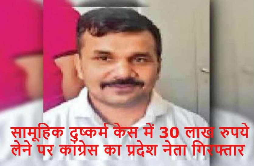 सामूहिक दुष्कर्म केस में 30 लाख रुपये लेने पर कांग्रेस का प्रदेश नेता गिरफ्तार