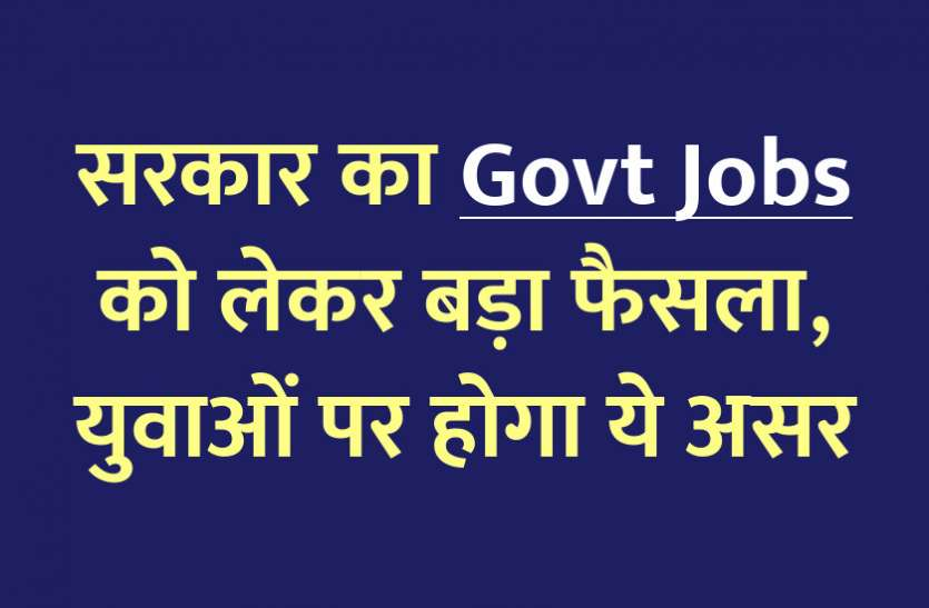 Government's big decision regarding Govt Jobs, this effect will be on the youth