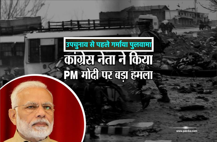 उपचुनाव से पहले फिर गर्माया पुलवामा हमले का मामला, कांग्रेस ने केन्द्र सरकार से पूछे गंभीर सवाल