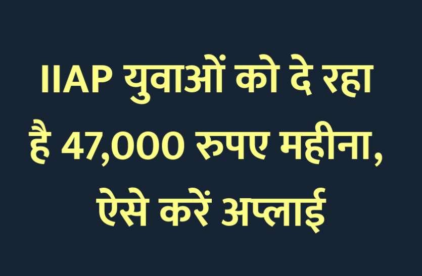 IIAP युवाओं को दे रहा है 47,000 रुपए महीना, ऐसे करें अप्लाई