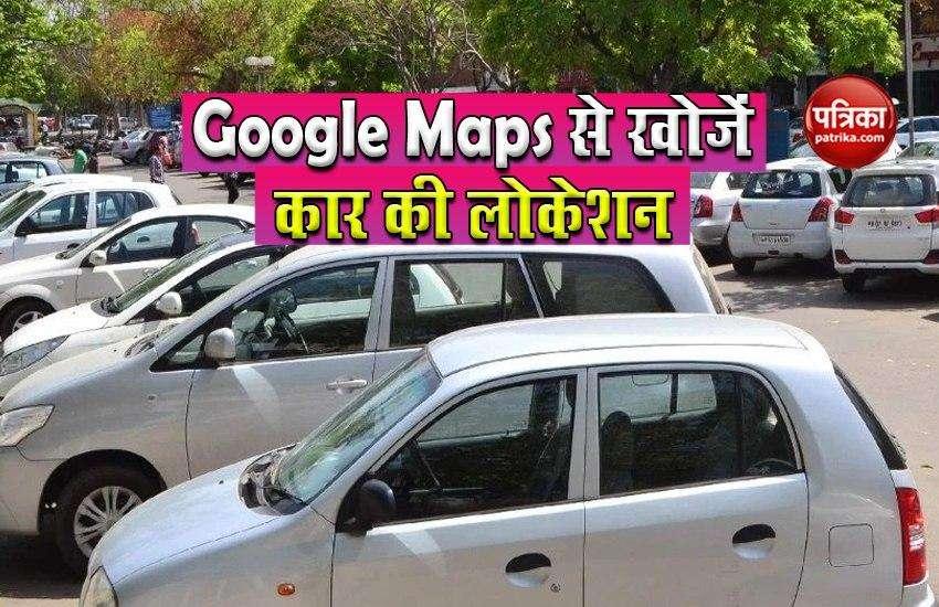 Google Maps की मदद से आप देख सकते है अपनी कार पार्किंग की लोकेशन, जानें तरीका