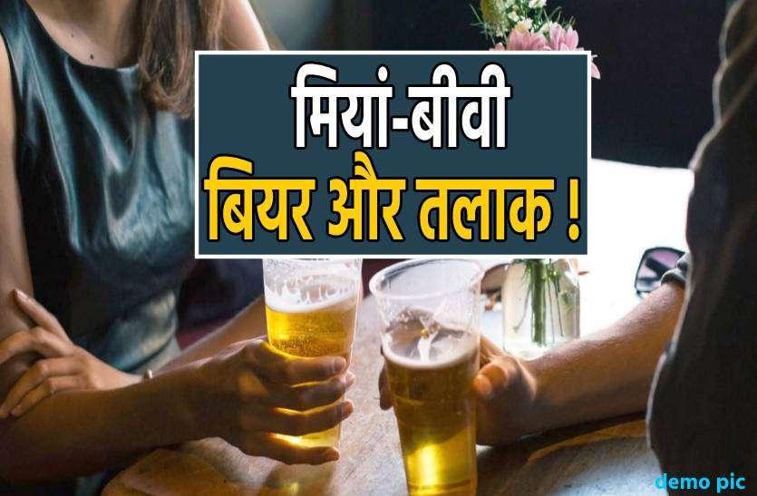मियां-बीवी और बियर : पति ने छोड़ी बियर तो बीवी ने मांगा तलाक