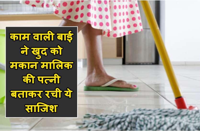 काम वाली बाई ने खुद को मकान मालिक की पत्नी बताकर उसकी करोड़ों की जायदाद हड़पने की साजिश रच डाली