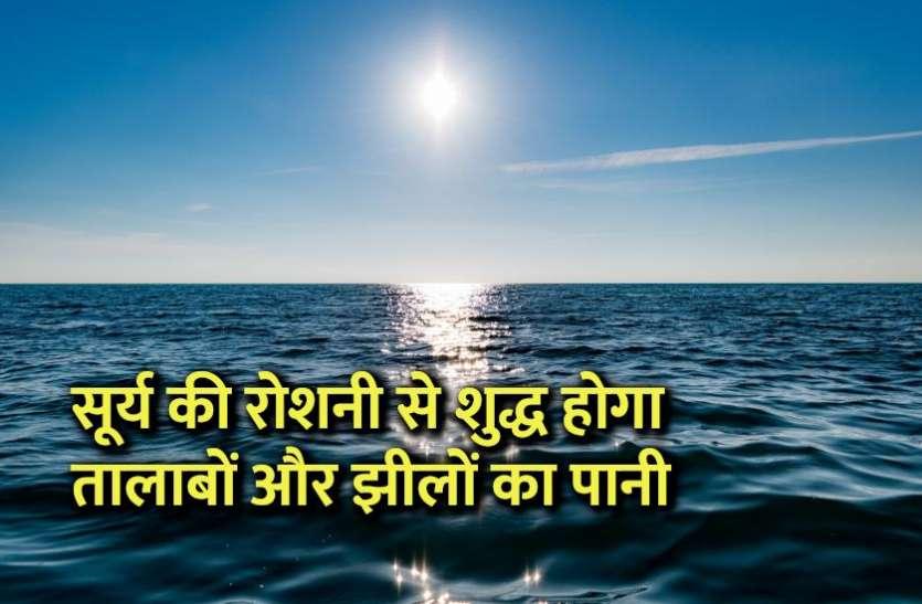 सूर्य की रोशनी से शुद्ध होगा तालाबों और झीलों का पानी