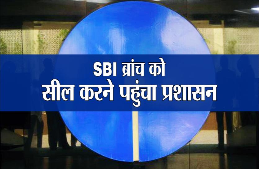 SBI ब्रांच को सील करने पहुंचा प्रशासन, बैंक स्टाफ ने बाहर आने से किया इंकार