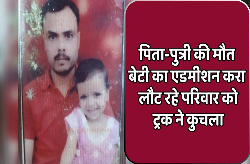 बेटी का बड़े स्कूल में दाखिला कर लौट रहे परिवार को ट्रक ने कुचला, पिता-पुत्री की मौत