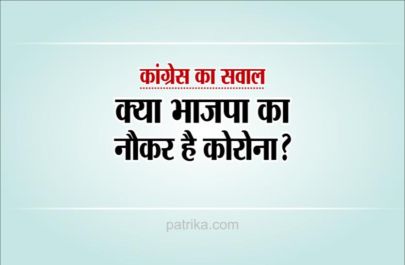 चुनाव वाले क्षेत्र में नहीं लगाया लॉकडाउन, कांग्रेस बोली- भाजपा का नौकर है क्या कोरोना?