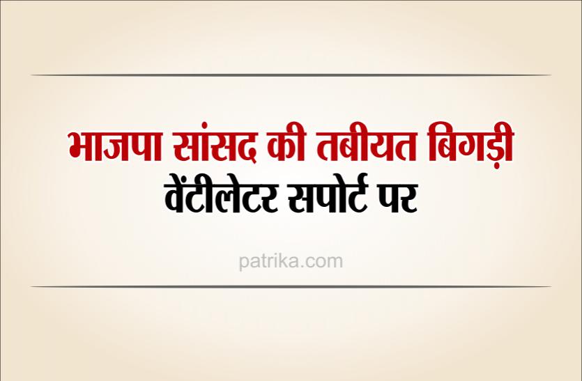 भाजपा सांसद वेंटीलेटर पर, एयर एंबुलेंस से दिल्ली ले जाया गया