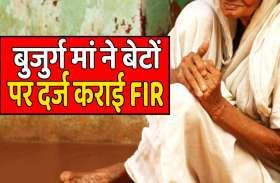 जानिए एक बुजुर्ग मां ने बेटों पर क्यों दर्ज कराई FIR ?