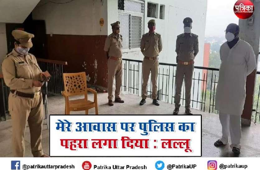 अजय कुमार लल्लू हाउस अरेस्ट कहा,  हमें आंदोलन की आज़ादी नहीं