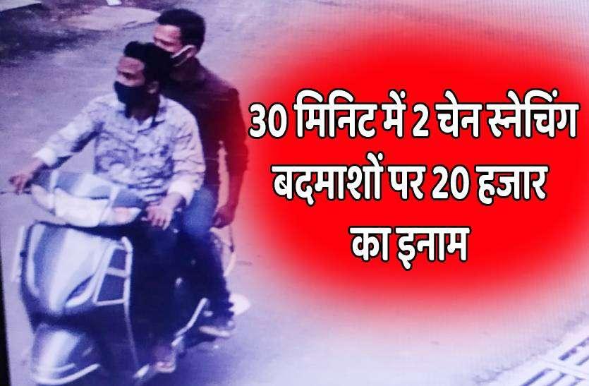 30 मिनिट में दो चेन स्नेचिंग, सुराग देने वालों को मिलेगा 20 हजार रुपए का इनाम