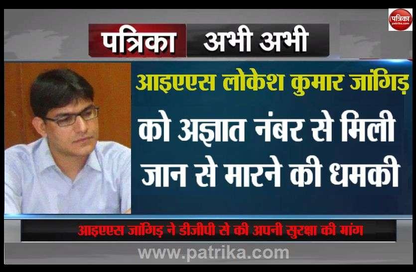 IAS लोकेश कुमार जांगिड़ को अज्ञात नंबर से मिली धमकी, डीजीपी से की सुरक्षा की मांग