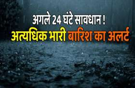 weather news : सावधान ! इन जिलों में भारी और अत्यधिक भारी बारिश का अलर्ट