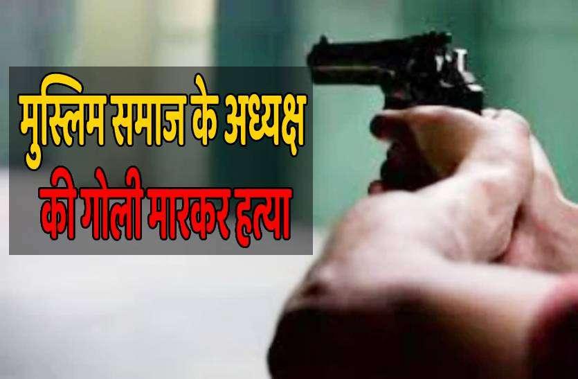 मुस्लिम समाज के अध्यक्ष की दिन दहाड़े गोली मारकर हत्या, तनाव का माहौल