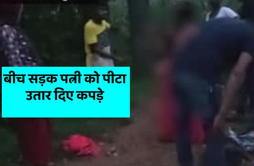 बीबी के साथ बर्बरता, लकड़ी से बेरहमी से पीटा,बीच सड़क पर उतारे कपड़े, वीडियो वायरल