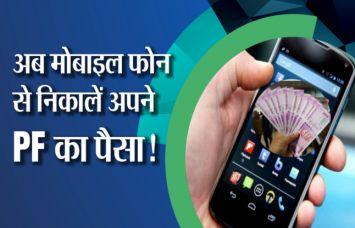 अब मोबाइल फोन से निकाल सकते हैं PF का पैसा, वीडियो में देखें कैसे
