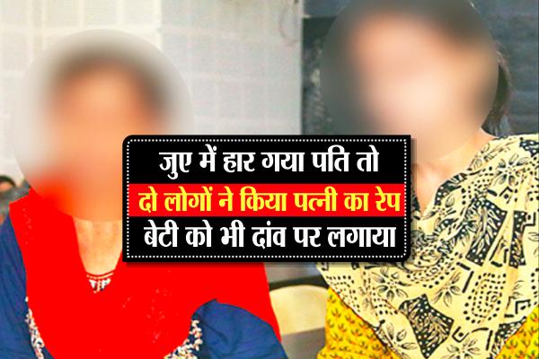 जुए में हार गया पति तो दो लोगों ने किया पत्नी का रेप, बेटी को भी दांव पर लगाया