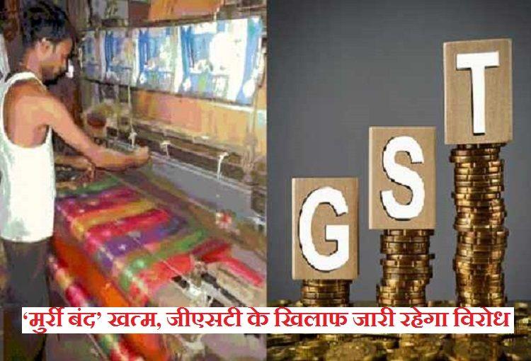 बुनकरों का 'मुर्री बंद' खत्म, GST के खिलाफ जारी रहेगा विरोध
