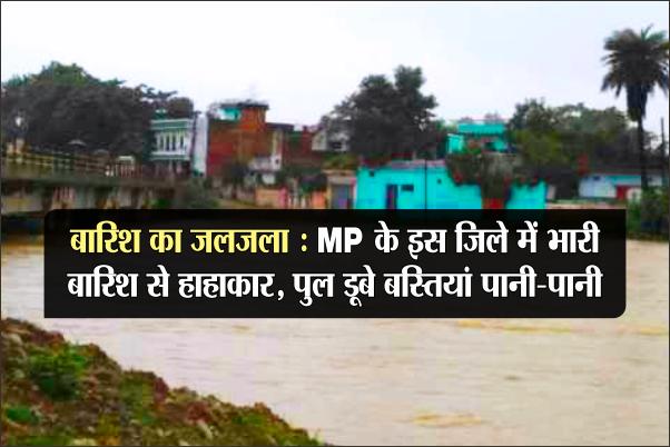 बारिश का जलजला: MP के इस जिले में भारी बारिश से हाहाकार, पुल डूबे बस्तियां पानी-पानी